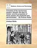 Motte, Andrew: A treatise of the mechanical powers, wherein the laws of motion, and the properties of those powers are explained and demonstrated ... By Andrew Motte.