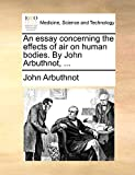 Arbuthnot, John: An essay concerning the effects of air on human bodies. By John Arbuthnot, ...