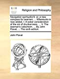 Flavel, John: Navigation spiritualliz'd: or, a new compass for seamen, ... Whereunto is now added, I. A sober consideration of the sin of drunkenness. ... V. The ... ... By John Flavel, ... The sixth edition.