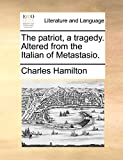 Hamilton, Charles: The patriot, a tragedy. Altered from the Italian of Metastasio.