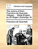Quevedo, Francisco de: The visions of Dom Francisco de Quevedo Villegas, ... Made English by Sir Roger L'Estrange, Kt.