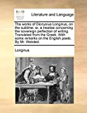 Longinus: The works of Dionysius Longinus, on the sublime: or, a treatise concerning the sovereign perfection of writing. Translated from the Greek. With some remarks on the English poets. By Mr. Welsted.