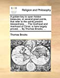 Brooks, Thomas: A golden key to open hidden treasures, or several great points, that refer to the saints present blessedness, ... The Godhead and manhood of Christ, is here largely proved, ... By Thomas Brooks, ...