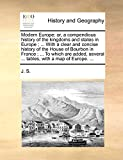 J. S.: Modern Europe: or, a compendious history of the kingdoms and states in Europe ; ... With a clear and concise history of the House of Bourbon in France ... several ... tables, with a map of Europe. ...