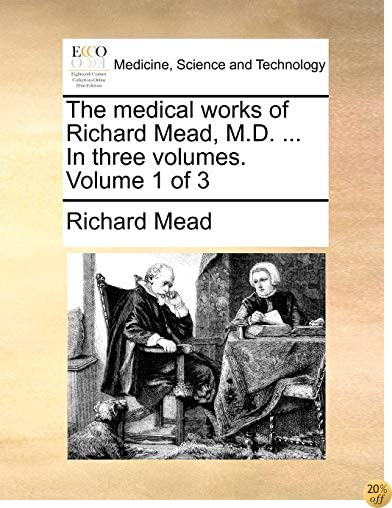 TThe medical works of Richard Mead, M.D. ... In three volumes. Volume 1 of 3