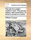 Cooper, William: The will of a certain northern vicar. The second edition, with corrections. To which is annex'd a codicil.