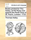 Astley, Thomas: Books printed for Tho. Astley, at the Rose over against the North Door of St. Paul's, London. 1733.