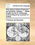Quevedo, Francisco de: The visions of Dom Francisco de Quevedo. Villegas. ... Made English by Sir R. Lestrange, and burlesqu'd by a person of quality.