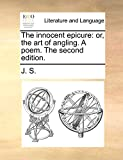 J. S.: The innocent epicure: or, the art of angling. A poem. The second edition.