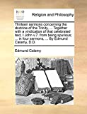 Calamy, Edmund: Thirteen sermons concerning the doctrine of the Trinity, ... Together with a vindication of that celebrated text, I John v.7. from being spurious; ... in four sermons, ... By Edmund Calamy, D.D.