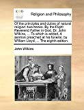 Wilkins, John: Of the principles and duties of natural religion: two books. By the Right Reverend Father in God, Dr. John Wilkins, ... To which is added, A sermon ... by William Lloyd, ... The eighth edition.