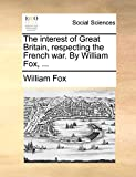 Fox, William: The interest of Great Britain, respecting the French war. By William Fox, ...