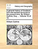 Guthrie, William: A general history of Scotland, from the earliest accounts to the present time. By William Guthrie, Esq. ...: Volume 10 of 10
