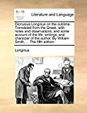 Longinus: Dionysius Longinus on the sublime. Translated from the Greek, with notes and observations; and some account of the life, writings, and character of the author. By William Smith, ... The fifth edition.