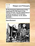 Brainerd, David: To the foregoing testimonies of the happiness of a life spent in the service of God, may be added that of a faithful servant of Christ from amongst ourselves, to wit, David Brainard ...