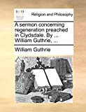 Guthrie, William: A sermon concerning regeneration preached in Clydsdale. By ... William Guthrie, ...