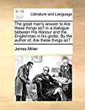 Miller, James: The great man's answer to Are these things so? in a dialogue between His Honour and the Englishman in his grotto. By the author of, Are these things so?