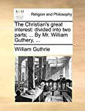 Guthrie, William: The Christian's great interest: divided into two parts; ... By Mr. William Guthery, ...