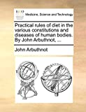 Arbuthnot, John: Practical rules of diet in the various constitutions and diseases of human bodies. By John Arbuthnot, ...