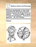 Ptolemy: Ptolemy's quadripartite; or, four books concerning the influences of the stars. Faithfully render'd into English from Leo Allacius, ... To which is ... And also an appendix ... By John Whalley, ...