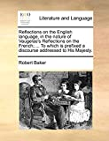 Baker, Robert: Reflections on the English language, in the nature of Vaugelas's Reflections on the French; ... To which is prefixed a discourse addressed to His Majesty.