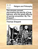 Shepard, Thomas: The sincere convert, discovering the paucity of true belivers; and the great difficulty of saving conversion. By Tho. Shepard ...