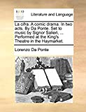 Da Ponte, Lorenzo: La cifra. A comic drama. In two acts. By Da Ponte. Set to music by Signor Salieri, ... Performed at the King's Theatre in the Haymarket.