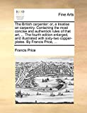 Price, Francis: The British carpenter: or, a treatise on carpentry. Containing the most concise and authentick rules of that art, ... The fourth edition enlarged, and ... copper-plates. By Francis Price, ...
