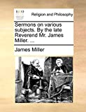 Miller, James: Sermons on various subjects. By the late Reverend Mr. James Miller. ...