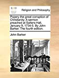 Barker, John: Popery the great corruption of Christianity. A sermon preached at Salters-Hall, January 9, 1734-5. By John Barker. The fourth edition.