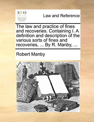 the-law-and-practice-of-fines-and-recoveries-containing-i-a-definition-and-description-of-the-various-sorts-of-fines-and-recoveries-by-r-manby