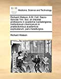 Watson, Richard: Richardi Watson, A.M. Coll. Sacro-Sanctæ Trin. Soc. et chemiæ professoris in academia Cantabrigiensi, institutionum chemicarum in prælectionibus ... pars metallurgica. (Latin Edition)