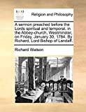 Watson, Richard: A sermon preached before the Lords spiritual and temporal, in the Abbey-church, Westminster, on Friday, January 30, 1784. By Richard, Lord Bishop of Landaff.