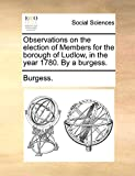 Burgess.: Observations on the election of Members for the borough of Ludlow, in the year 1780. By a burgess.