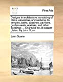 Soane, John: Designs in architecture; consisting of plans, elevations, and sections, for temples, baths, cassines, pavilions, garden-seats, obelisks, and other ... Engraved on 38 copper-plates. By John Soan.