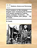 Smith, R.: Court cookery: or, the compleat English cook. Containing the choicest and newest receipts for making soops, pottages, fricasseys, ... As likewise of pastes, pies, pastys, ... By R. Smith, ...