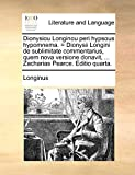 Longinus: Dionysiou Longinou peri hypsous hypomnema. = Dionysii Longini de sublimitate commentarius, quem nova versione donavit, ... Zacharias Pearce. Editio quarta. (Latin Edition)