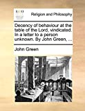 Green, John: Decency of behaviour at the table of the Lord, vindicated. In a letter to a person unknown. By John Green, ...