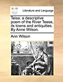 Wilson, Ann: Teisa: a descriptive poem of the River Teese, its towns and antiquities. By Anne Wilson.