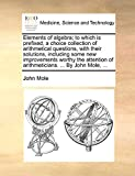 Mole, John: Elements of algebra; to which is prefixed, a choice collection of arithmetical questions, with their solutions, including some new improvements worthy ... of arithmeticians. ... By John Mole, ...