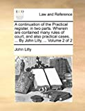 Lilly, John: A continuation of the Practical register, in two parts. Wherein are contained many rules of court, and also practical cases. ... By John Lilly, ...: Volume 2 of 2