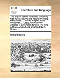Browne, Richard: The English-school reformed: containing first, rules, shewing the nature of vowels, consonants, ... Sixthly, English words contracted, ... Lastly, an ... corrected and amended. By R. Brown, ...