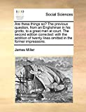 Miller, James: Are these things so? The previous question, from an Englishman in his grotto, to a great man at court. The second edition corrected: with the addition ... lines omitted in the former impressions.