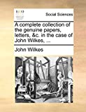 Wilkes, John: A complete collection of the genuine papers, letters, &c. in the case of John Wilkes, ...