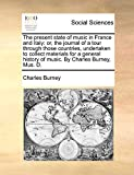 Burney, Charles: The present state of music in France and Italy: or, the journal of a tour through those countries, undertaken to collect materials for a general history of music. By Charles Burney, Mus. D.