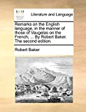 Baker, Robert: Remarks on the English language, in the manner of those of Vaugelas on the French; ... By Robert Baker. The second edition.