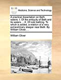 Oliver, William: A practical dissertation on Bath waters. I. Of the antiquity of Bath and its waters. ...X. Of cold bathing. To which is added, a relation of a very ... sleeper near Bath. By William Oliver, ...