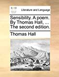 Hall, Thomas: Sensibility. A poem. By Thomas Hall, ... The second edition.