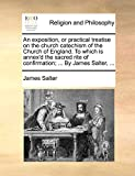 Salter, James: An exposition, or practical treatise on the church catechism of the Church of England. To which is annex'd the sacred rite of confirmation; ... By James Salter, ...