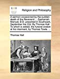 Hall, Thomas: A sermon occasioned by the sudden death of the Reverend ... Zephaniah Marryat, D.D. preached in Southwark, September the 22d. By Thomas Hall. To which ... at his interment, by Thomas Towle. ...
